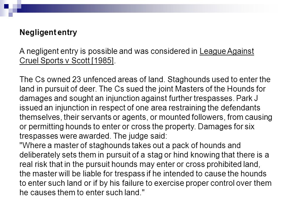 Negligent entry A negligent entry is possible and was considered in League Against Cruel Sports v Scott [1985].